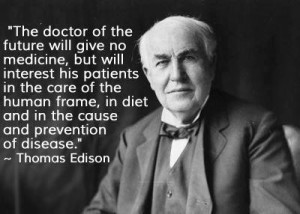 The doctor of the future will give no medicine, but will interest his patients in the care of the human frame, in diet and in the cause and prevention of disease. - Thomas Edison
